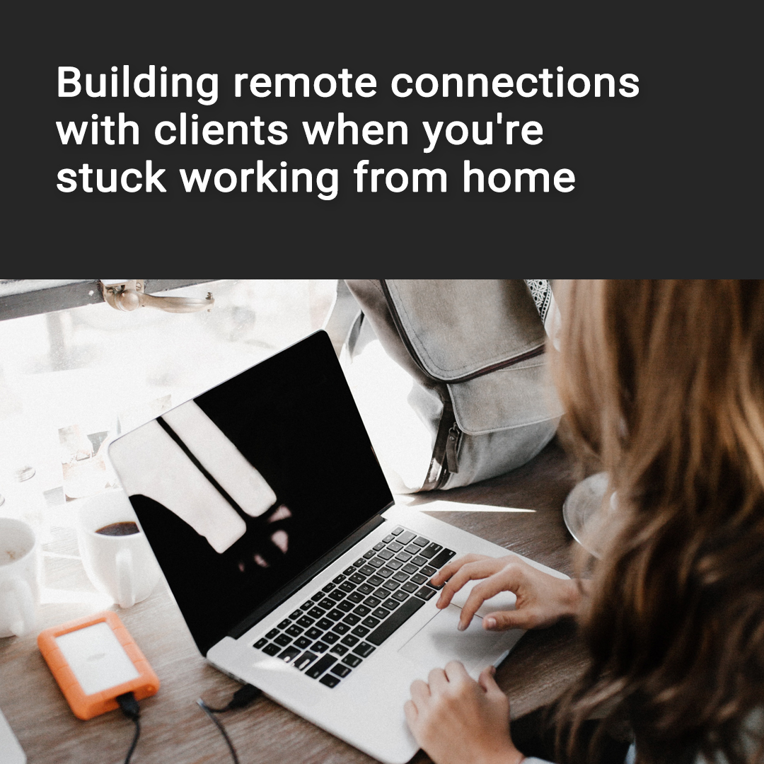 Building remote connections with clients when you're stuck working from home